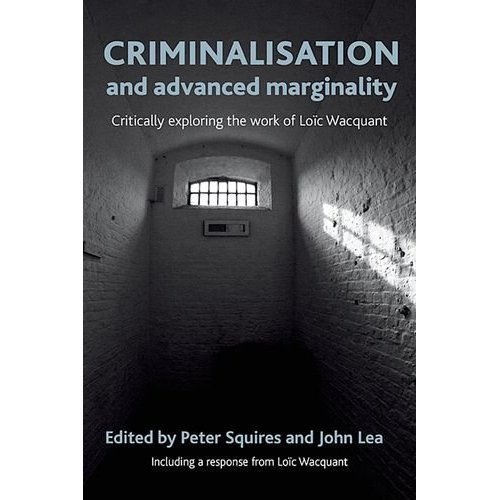 Criminalisation and Advanced Marginality: Critically Exploring the Work of Loic Wacquant