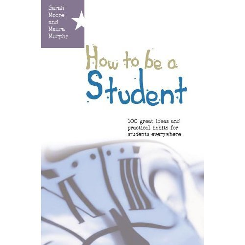 How To Be A Student: 100 Great Ideas And Practical Habits For Students Everywhere: 1 great ideas and practical habits for students everywhere (UK ...