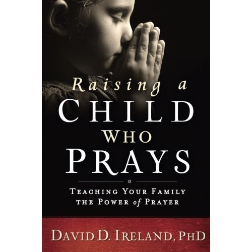 Raising a Child Who Prays: Teaching Your Family the Power of Prayer