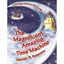 The Magnificent Amazing Time Machine: A Journey Back to the Cross (Colour Books)