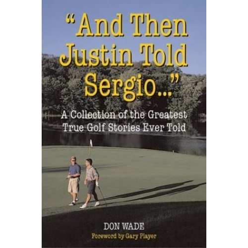 And Then Justin Told Sergio...: A Collection of the Greatest True Golf Stories Ever Told