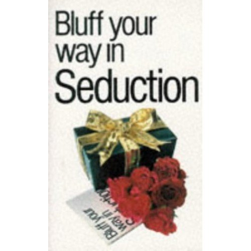 Bluff Your Way in Seduction (Bluffer's Guides)